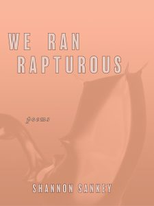 We Ran Rapturous by Shannon Sankey (The Atlas Review 2019)